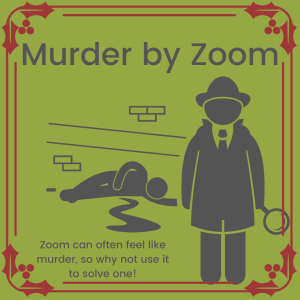 "An image of a cartoon detective standing in front of a dead body with blood pooling on the floor.  The caption says: ""Murder by Zoom. Zoom can often feel like murder, so why not use it to solve one!"""
